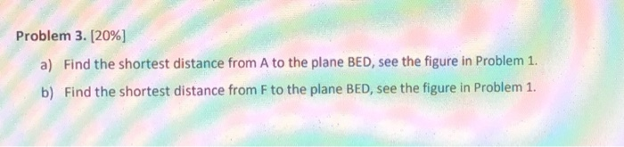 Problem 3. [2096] a) Find the shortest distance from A to the plane BED, see the figure in Problem 1. b) Find the shortest di