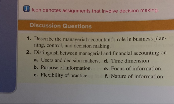 1 Icon denotes assignments that involve decision making Discussion Questions 1. Describe the managerial accountants role in business plan- 2. Distinguish between managerial and financial accounting on ning, control, and decision making a. Users and decision makers. d. Time dimension. b. Purpose of information. e. Focus of information. c. Flexibility of practice. f. Nature of information.