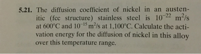 5.21. The diffusion coefficient of nickel in an austen- 22 .2 itic (fcc structure) stainless steel is 10 m/s at 600°C and 10-