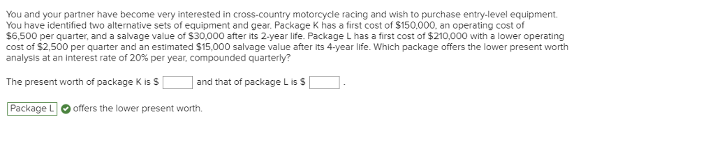 You and your partner have become very interested in cross-country motorcycle racing and wish to purchase entry-level equipment. You have identified two alternative sets of equipment and gear. Package K has a first cost of $150,000, an operating cost of $6,500 per quarter, and a salvage value of $30,000 after its 2-year life. Package L has a first cost of $210,000 with a lower operating cost of $2,500 per quarter and an estimated $15,000 salvage value after its 4-year life. Which package offers the lower present worth analysis at an interest rate of 20% per year, compounded quarterly? The present worth of package K is $ and that of package L is S Package Loffers the lower present worth.