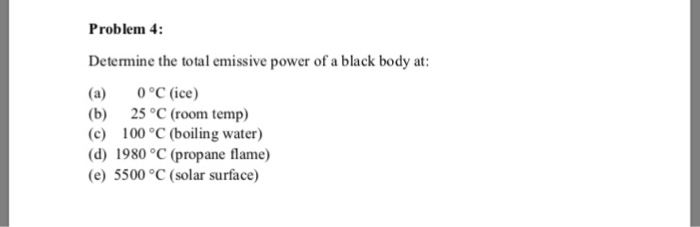 Problem 4 Determine the total emissive power of a black body at (a) 0°C (ice) (b) 25 °C (room temp) (c) 100 °C (boiling water) (d) 1980 °C (propane flame) (e) 5500 °C (solar surface)
