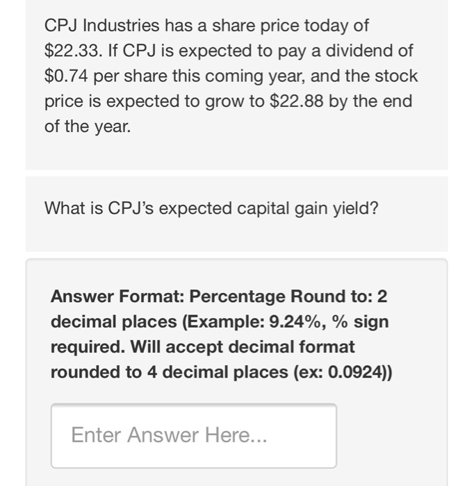 CPJ Industries has a share price today of $22.33. If CPJ is expected to pay a dividend of $0.74 per share this coming year, and the stock price is expected to grow to $22.88 by the end of the year. What is CPJs expected capital gain yield? Answer Format: Percentage Round to: 2 decimal places (Example: 9.24%, % sign required. Will accept decimal format rounded to 4 decimal places (ex: 0.0924)) Enter Answer Here...