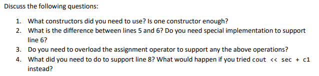Discuss the following questions: 1. What constructors did you need to use? Is one constructor enough? 2. What is the difference between lines 5 and 6? Do you need special implementation to suppornt line 6? 3. Do you need to overload the assignment operator to support any the above operations? 4. What did you need to do to support line 8? What would happen if you tried cout << secc1 instead?