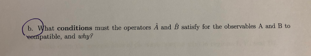 b. What conditions must the operators A and B satisfy for the observables A and B to patible, and why?
