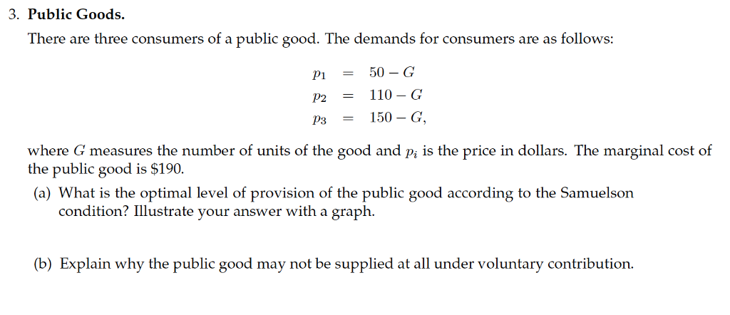 3. Public Goods. There are three consumers of a public good. The demands for consumers are as follows P50-G P2110 G where G measures the number of units of the good and pi is the price in dollars. The marginal cost of the public good is $190. (a) What is the optimal level of provision of the public good according to the Samuelson condition? Illustrate your answer with a graph (b) Explain why the public good may not be supplied at all under voluntary contribution.