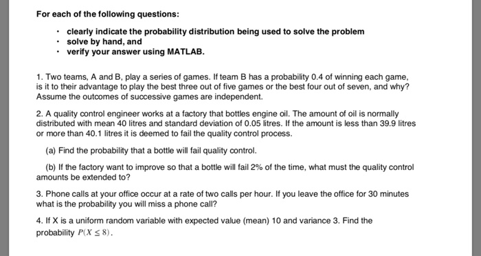 For each of the following questions: clearly indicate the probability distribution being used to solve the problem solve by hand, and verify your answer using MATLAB. 1. Two teams, A and B, play a series of games. If team B has a probability 0.4 of winning each game, is it to their advantage to play the best three out of five games or the best four out of seven, and why? Assume the outcomes of successive games are independent. 2. A quality control engineer works at a factory that bottles engine oil. The amount of oil is normally distributed with mean 40 litres and standard deviation of 0.05 litres. If the amount is less than 39.9 litres or more than 40.1 litres it is deemed to fail the quality control process. (a) Find the probability that a bottle will fail quality control (b) If the factory want to improve so that a bottle will fail 2% of the time, what must the quality control amounts be extended to? 3. Phone calls at your office occur at a rate of two calls per hour. If you leave the office for 30 minutes what is the probability you will miss a phone call? 4. If X is a uniform random variable with expected value (mean) 10 and variance 3. Find the probability P(X 8).