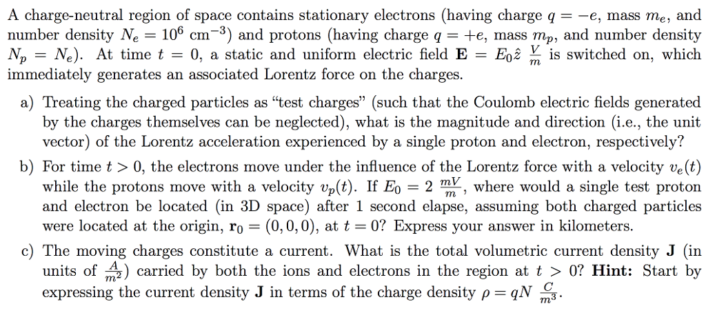A charge-neutral region of space contains stationary electrons (having charge q--e, mass me, and number density Ne 106 cm-3) and protons (having charge qte, mass mp, and number density Mp-M.). At time t-0, a static and uniform electric field E E0ź前is switched on, which immediately generates an associated Lorentz force on the charges a) Treating the charged particles as test charges (such that the Coulomb electric fields generated by the charges themselves can be neglected), what is the magnitude and direction (i.e., the unit vector) of the Lorentz acceleration experienced by a single proton and electron, respectively? b) For time t> 0, the electrons move under the influence of the Lorentz force with a velocity ve(t) while the protons move with a velocity vp(t). If E0 = 2 m, where would a single test proton and electron be located (in 3D space) after 1 second elapse, assuming both charged particles m i were located at the origin, ro (0, 0,0), at t 0? Express your answer in kilometers. c) The moving charges constitute a current. What is the total volumetric current density J (in units of carried by both the ions and electrons in the region at t 〉 0? Hint: Start by expressing the current density J in terms of the charge density ρ-oN m,